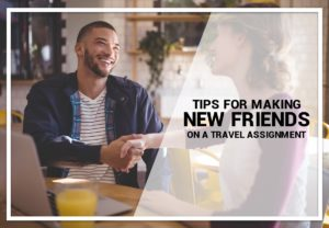 Tips For Making New Friends on a Travel Assignment