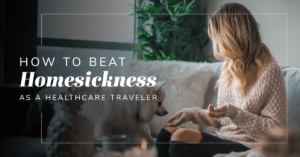 How To Beat Homesickness as a Healthcare Traveler